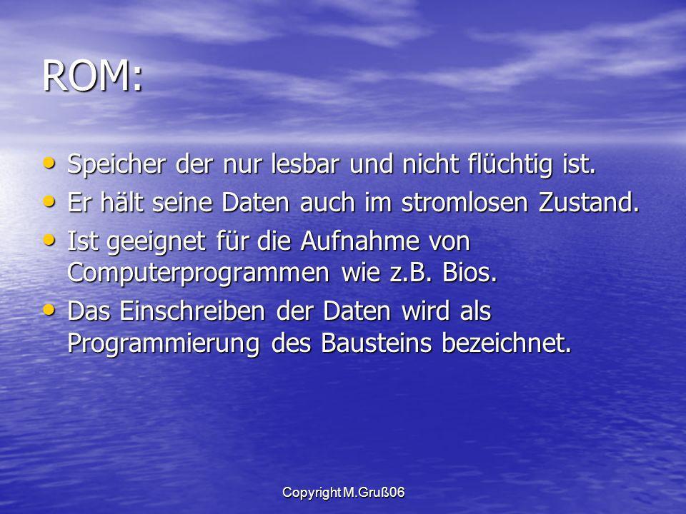 Copyright M.Gruß06 ROM: Speicher der nur lesbar und nicht flüchtig ist.