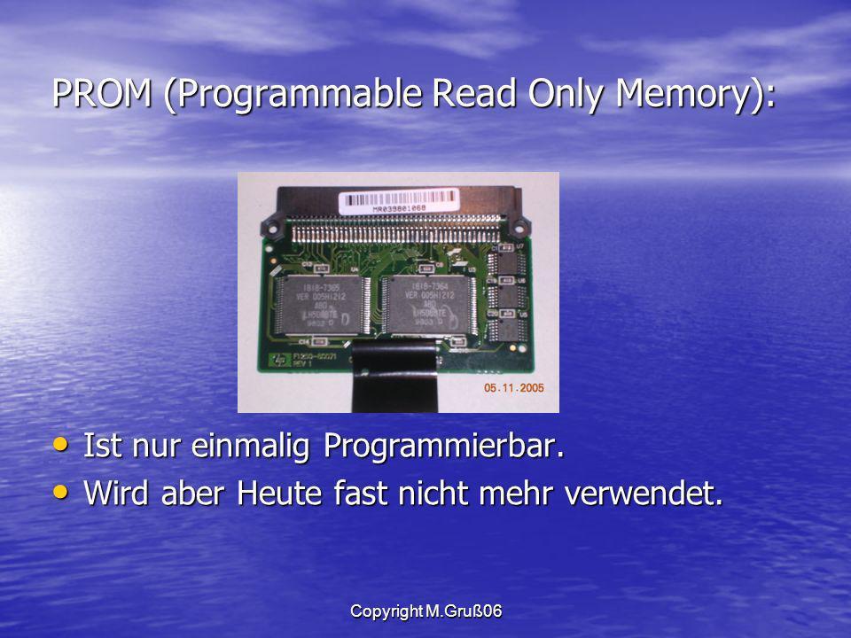 Copyright M.Gruß06 PROM (Programmable Read Only Memory): Ist nur einmalig Programmierbar.