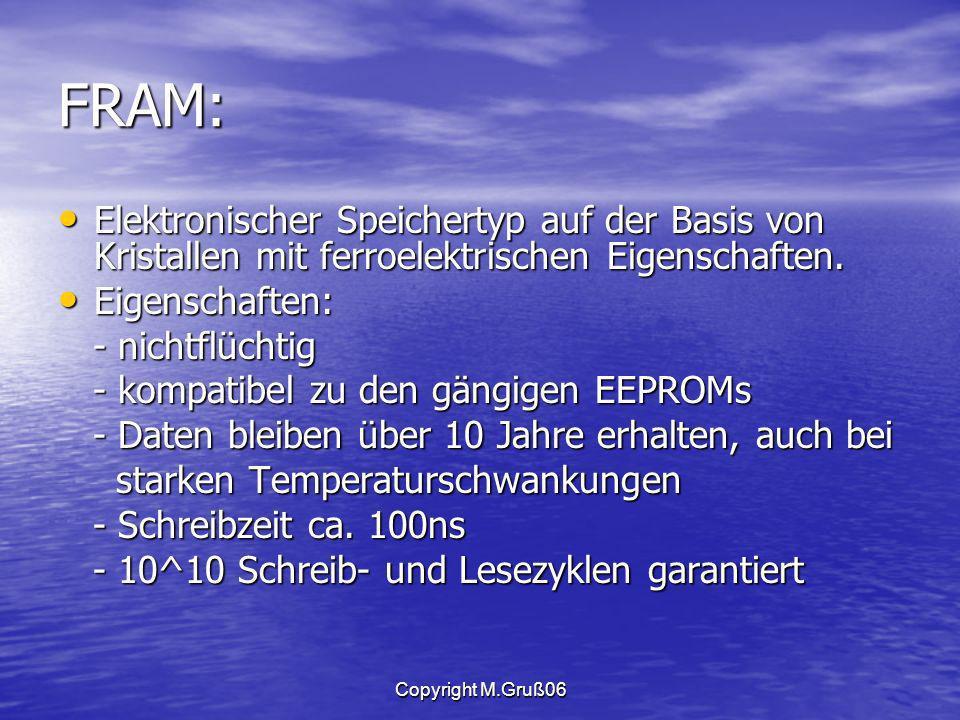 Copyright M.Gruß06 FRAM: Elektronischer Speichertyp auf der Basis von Kristallen mit ferroelektrischen Eigenschaften.