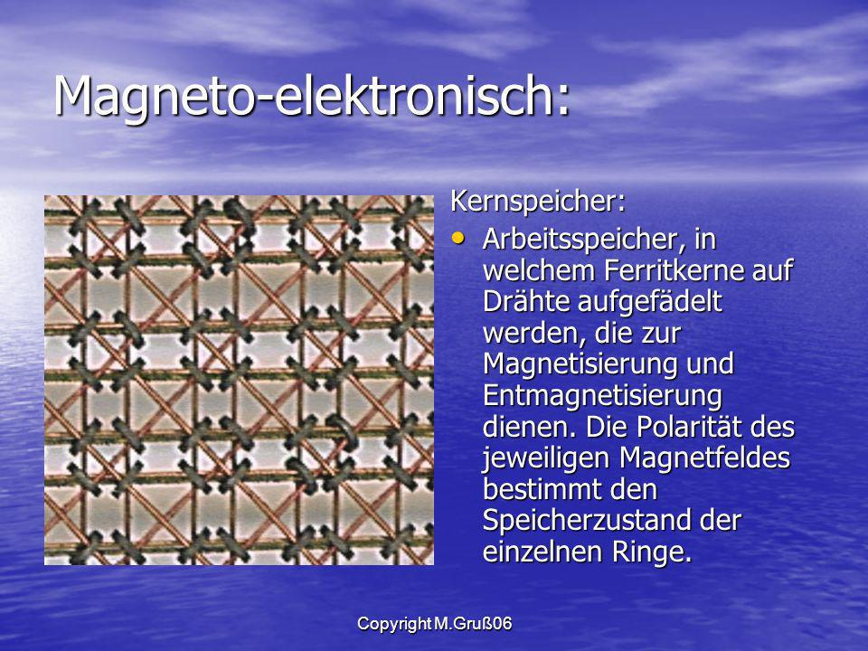 Copyright M.Gruß06 Magneto-elektronisch: Kernspeicher: Arbeitsspeicher, in welchem Ferritkerne auf Drähte aufgefädelt werden, die zur Magnetisierung und Entmagnetisierung dienen.