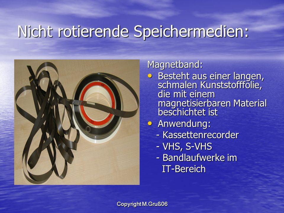 Copyright M.Gruß06 Nicht rotierende Speichermedien: Magnetband: Besteht aus einer langen, schmalen Kunststofffolie, die mit einem magnetisierbaren Material beschichtet ist Besteht aus einer langen, schmalen Kunststofffolie, die mit einem magnetisierbaren Material beschichtet ist Anwendung: Anwendung: - Kassettenrecorder - Kassettenrecorder - VHS, S-VHS - VHS, S-VHS - Bandlaufwerke im - Bandlaufwerke im IT-Bereich IT-Bereich