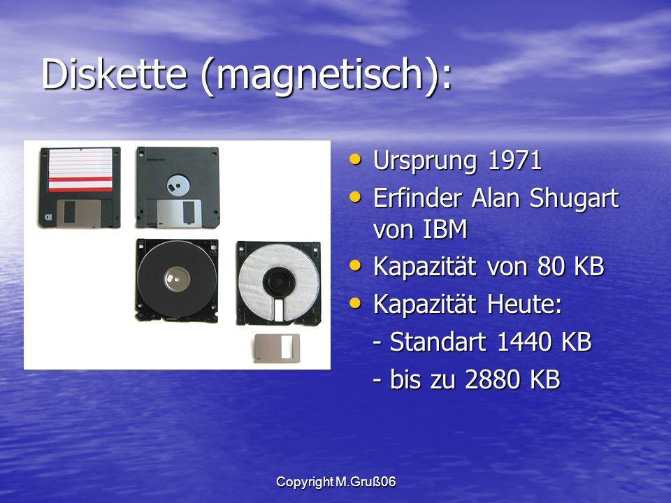 Copyright M.Gruß06 Diskette (magnetisch): Ursprung 1971 Ursprung 1971 Erfinder Alan Shugart von IBM Erfinder Alan Shugart von IBM Kapazität von 80 KB Kapazität von 80 KB Kapazität Heute: Kapazität Heute: - Standart 1440 KB - Standart 1440 KB - bis zu 2880 KB - bis zu 2880 KB