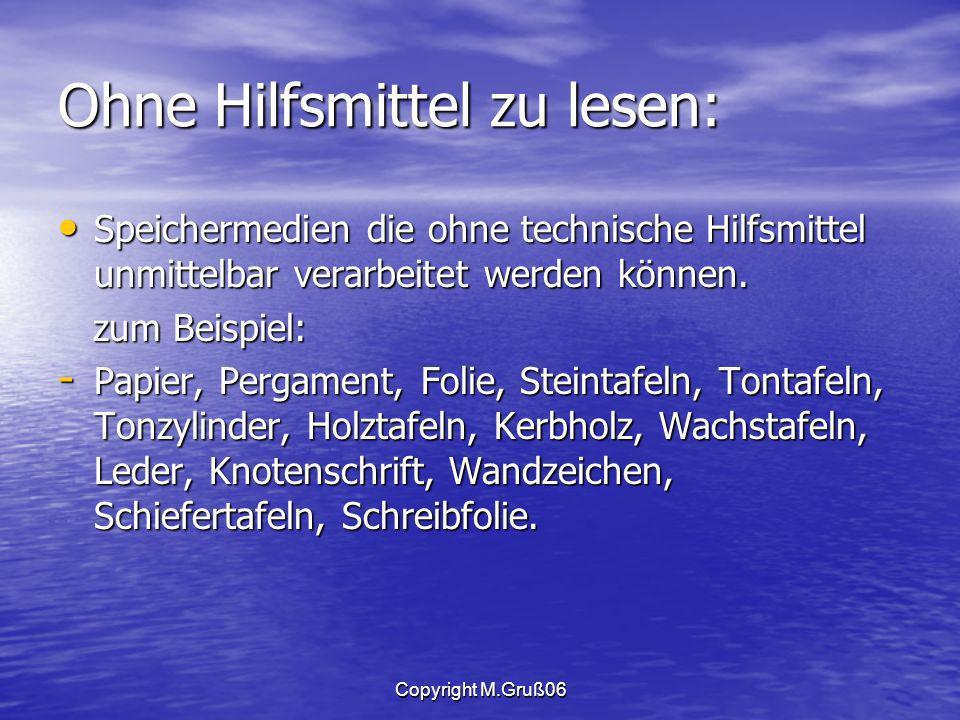 Copyright M.Gruß06 Ohne Hilfsmittel zu lesen: Speichermedien die ohne technische Hilfsmittel unmittelbar verarbeitet werden können.