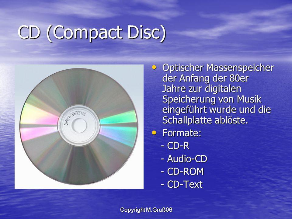 Copyright M.Gruß06 CD (Compact Disc) Optischer Massenspeicher der Anfang der 80er Jahre zur digitalen Speicherung von Musik eingeführt wurde und die Schallplatte ablöste.