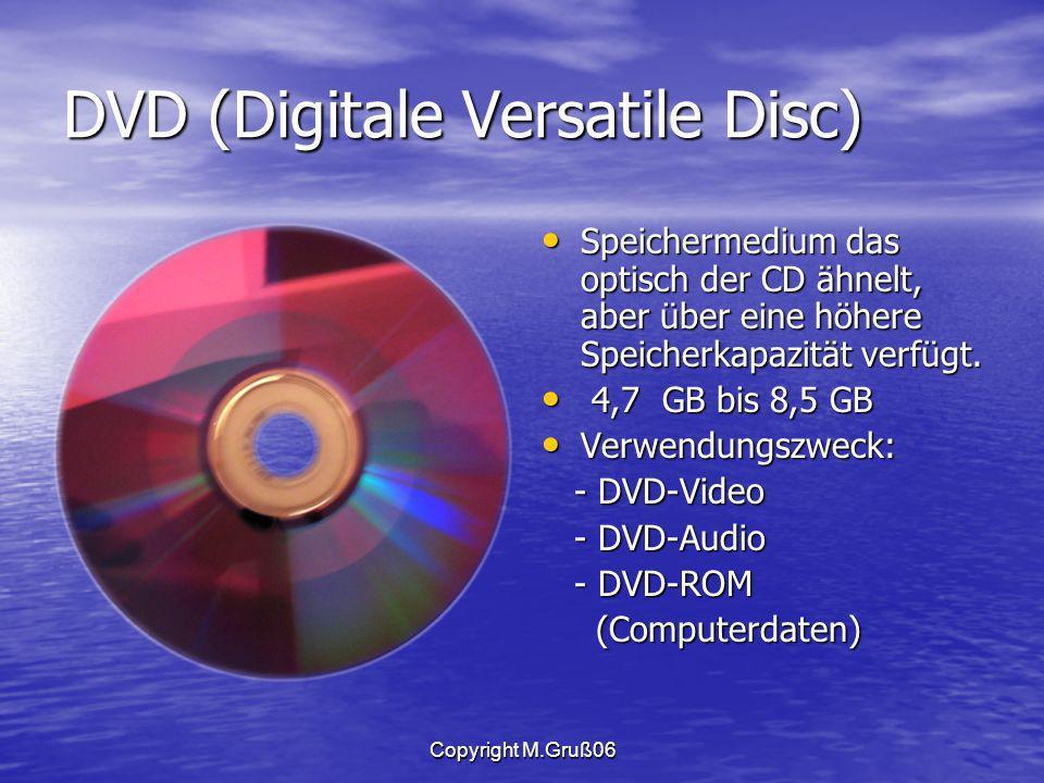 Copyright M.Gruß06 DVD (Digitale Versatile Disc) Speichermedium das optisch der CD ähnelt, aber über eine höhere Speicherkapazität verfügt.