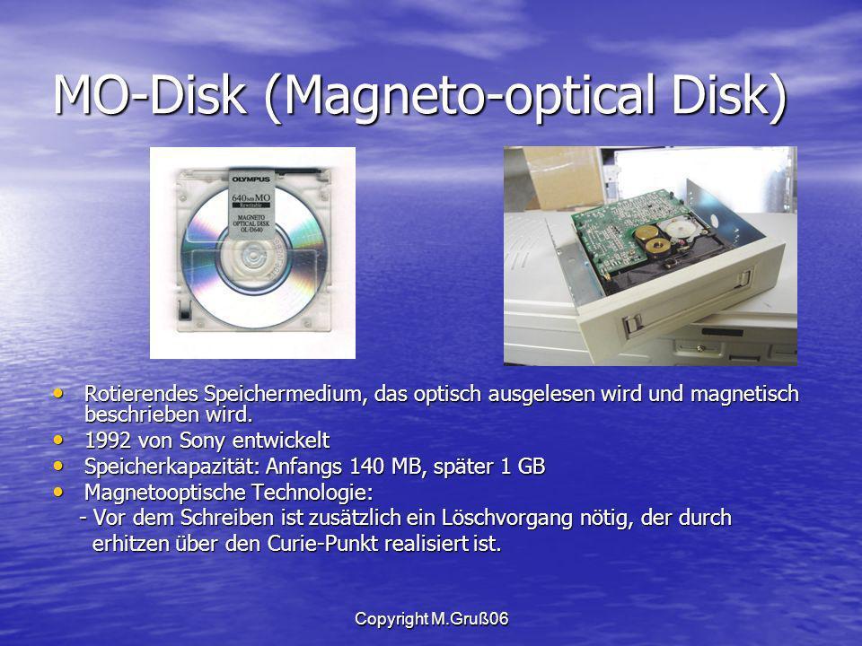 Copyright M.Gruß06 MO-Disk (Magneto-optical Disk) Rotierendes Speichermedium, das optisch ausgelesen wird und magnetisch beschrieben wird.