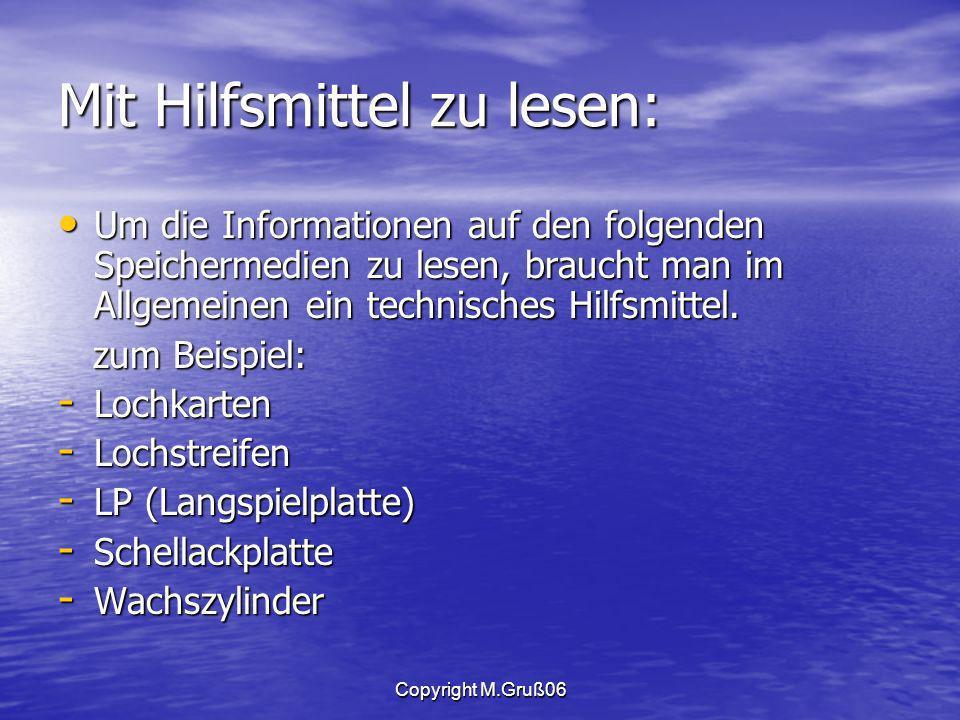 Copyright M.Gruß06 Mit Hilfsmittel zu lesen: Um die Informationen auf den folgenden Speichermedien zu lesen, braucht man im Allgemeinen ein technisches Hilfsmittel.