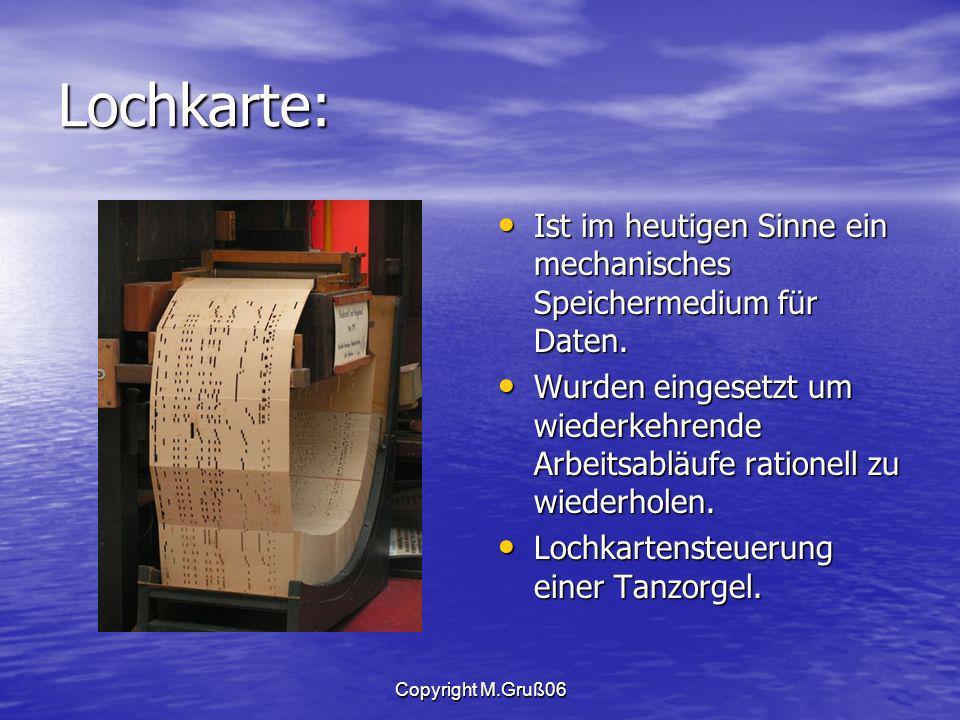 Copyright M.Gruß06 Lochkarte: Ist im heutigen Sinne ein mechanisches Speichermedium für Daten.
