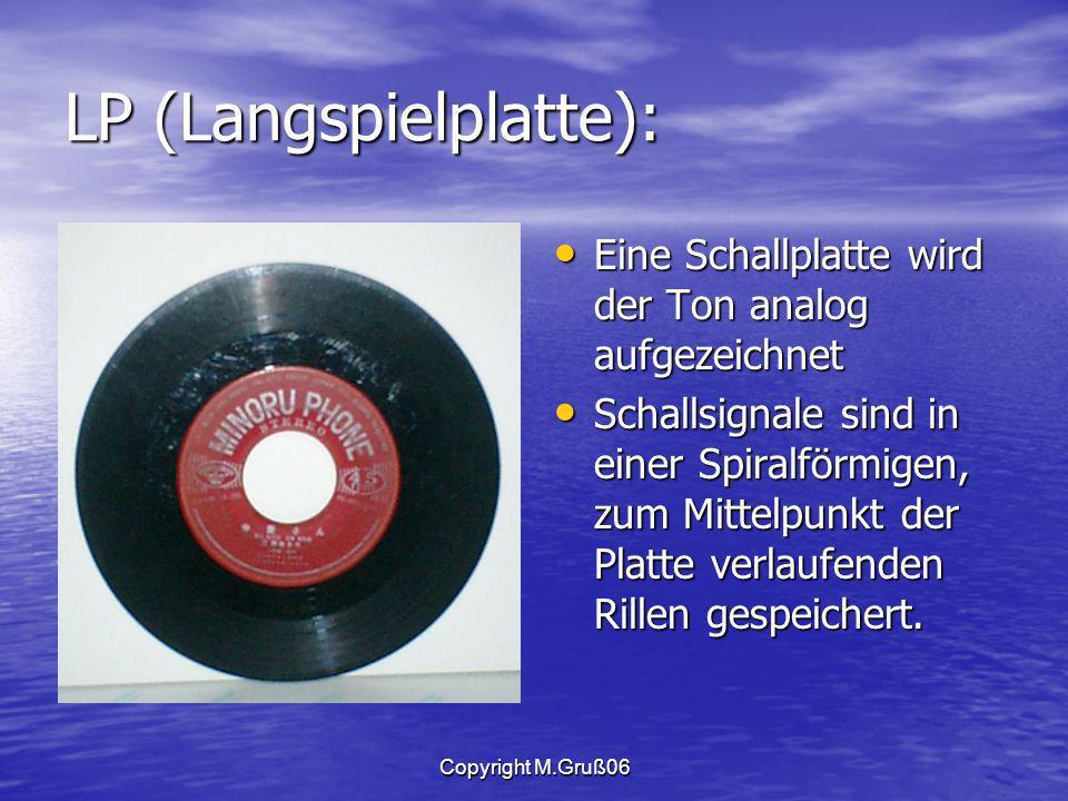 Copyright M.Gruß06 LP (Langspielplatte): Eine Schallplatte wird der Ton analog aufgezeichnet Eine Schallplatte wird der Ton analog aufgezeichnet Schallsignale sind in einer Spiralförmigen, zum Mittelpunkt der Platte verlaufenden Rillen gespeichert.