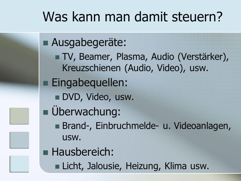 Was kann man damit steuern? Ausgabegeräte: TV, Beamer, Plasma, Audio (Verstärker), Kreuzschienen (Audio, Video), usw. Eingabequellen: DVD, Video, usw.