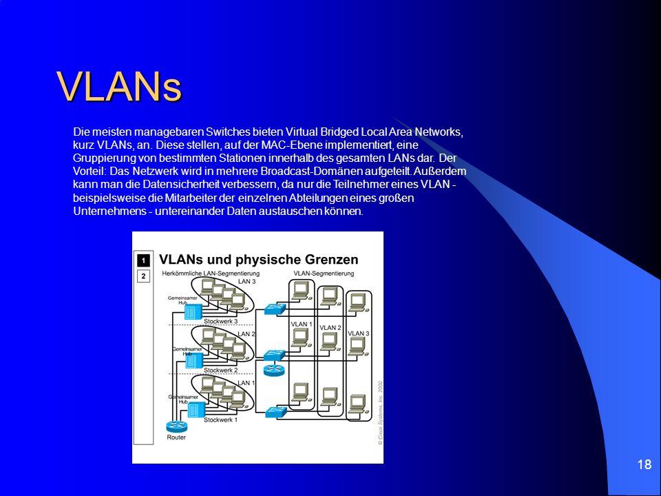 18 VLANs Die meisten managebaren Switches bieten Virtual Bridged Local Area Networks, kurz VLANs, an. Diese stellen, auf der MAC-Ebene implementiert,