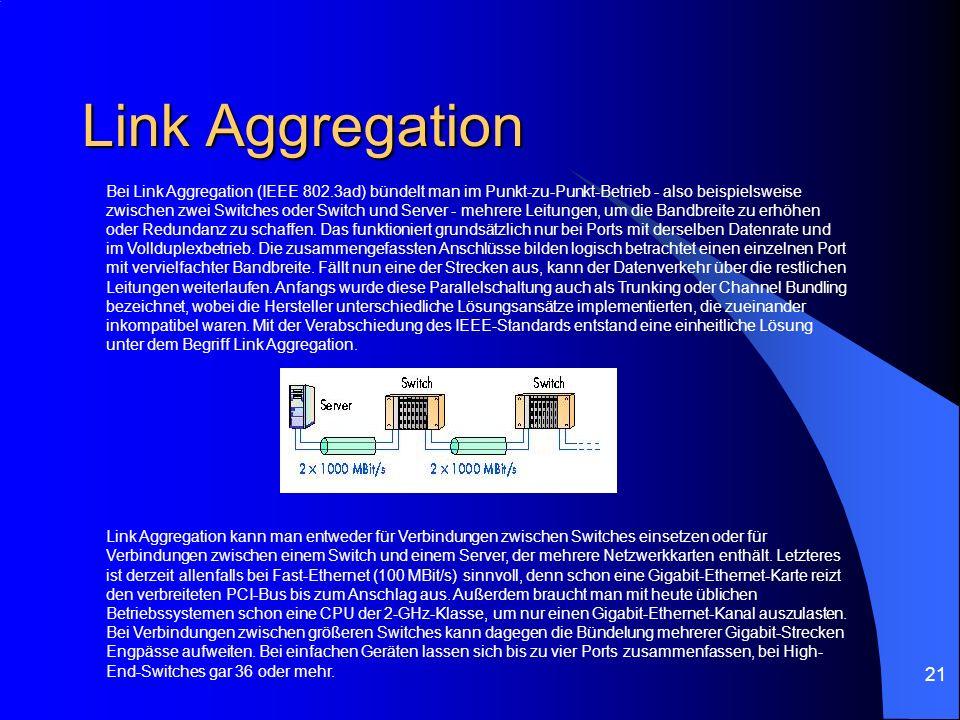 21 Link Aggregation Bei Link Aggregation (IEEE 802.3ad) bündelt man im Punkt-zu-Punkt-Betrieb - also beispielsweise zwischen zwei Switches oder Switch