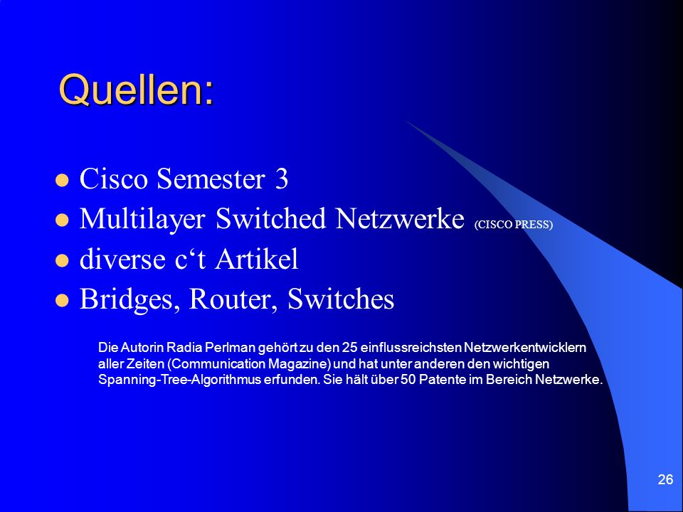 26 Quellen: Cisco Semester 3 Multilayer Switched Netzwerke (CISCO PRESS) diverse ct Artikel Bridges, Router, Switches Die Autorin Radia Perlman gehört