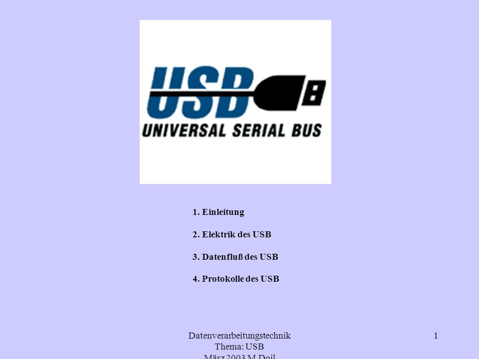 Datenverarbeitungstechnik Thema: USB März 2003 M.Doil 1 1. Einleitung 2. Elektrik des USB 3. Datenfluß des USB 4. Protokolle des USB
