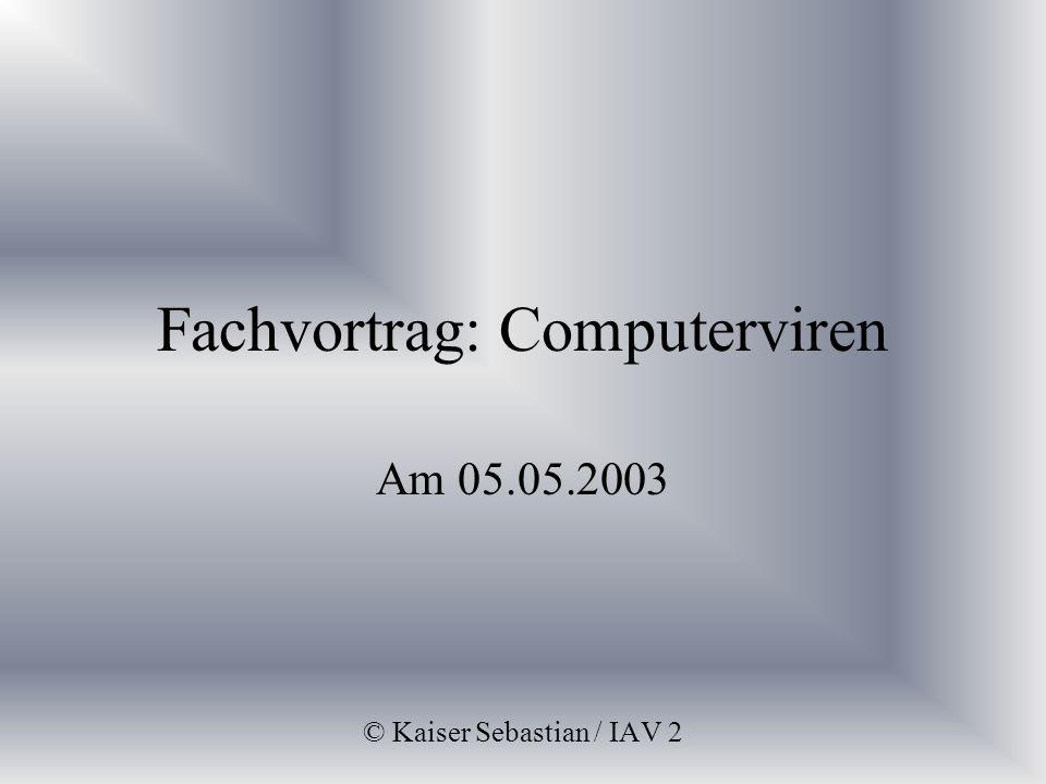 Fachvortrag: Computerviren Am 05.05.2003 © Kaiser Sebastian / IAV 2