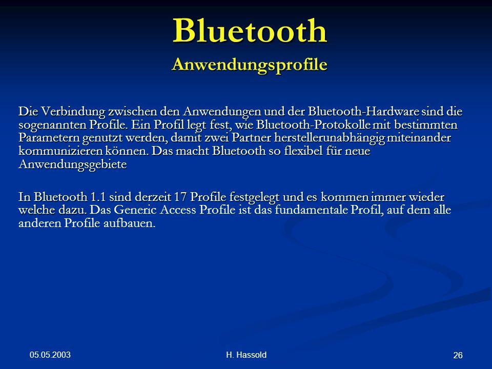 05.05.2003 H. Hassold 26 Bluetooth Anwendungsprofile Die Verbindung zwischen den Anwendungen und der Bluetooth-Hardware sind die sogenannten Profile.