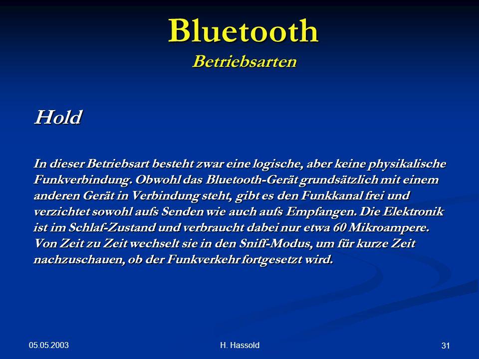 05.05.2003 H. Hassold 31 Bluetooth Betriebsarten Hold In dieser Betriebsart besteht zwar eine logische, aber keine physikalische Funkverbindung. Obwoh