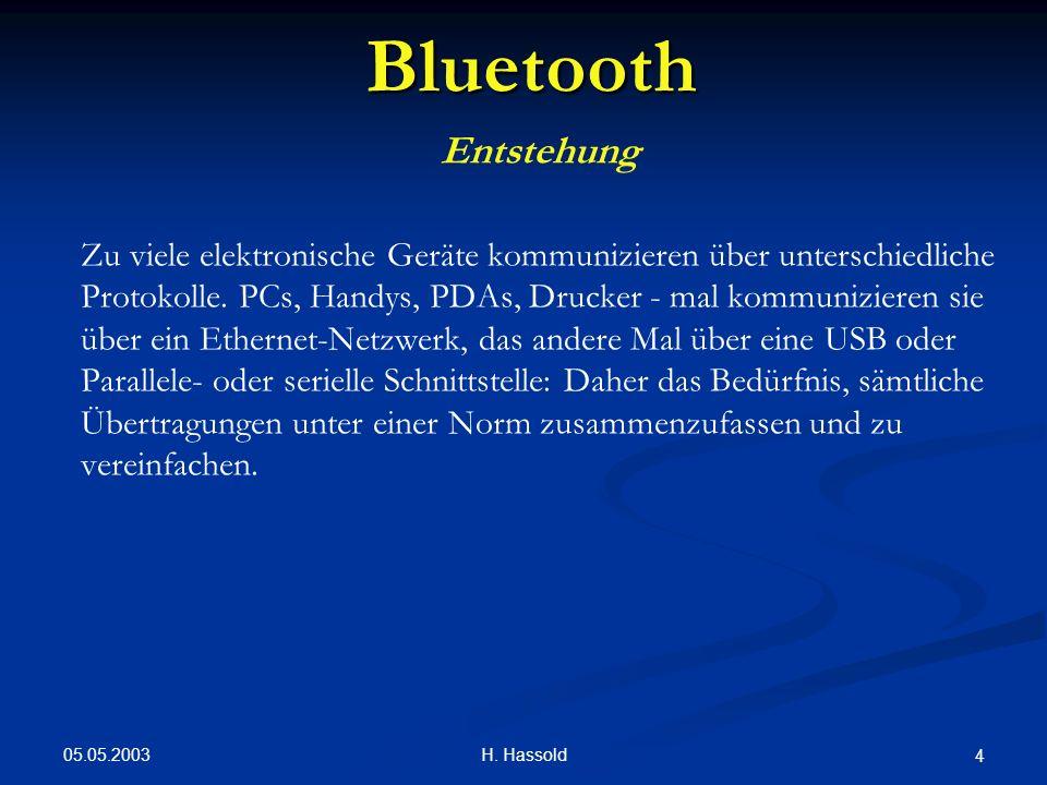 05.05.2003 H. Hassold 4 Bluetooth Entstehung Zu viele elektronische Geräte kommunizieren über unterschiedliche Protokolle. PCs, Handys, PDAs, Drucker