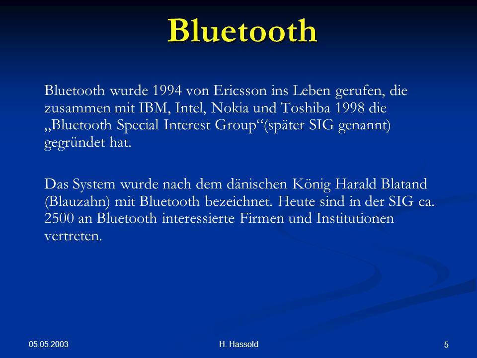 05.05.2003 H. Hassold 5 Bluetooth Bluetooth wurde 1994 von Ericsson ins Leben gerufen, die zusammen mit IBM, Intel, Nokia und Toshiba 1998 die Bluetoo