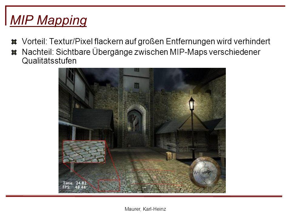 Maurer, Karl-Heinz MIP Mapping Vorteil: Textur/Pixel flackern auf großen Entfernungen wird verhindert Nachteil: Sichtbare Übergänge zwischen MIP-Maps verschiedener Qualitätsstufen
