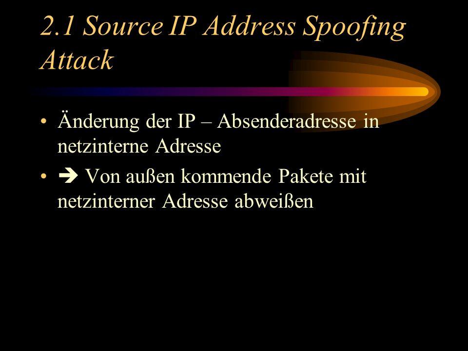 2.1 Source IP Address Spoofing Attack Änderung der IP – Absenderadresse in netzinterne Adresse Von außen kommende Pakete mit netzinterner Adresse abweißen