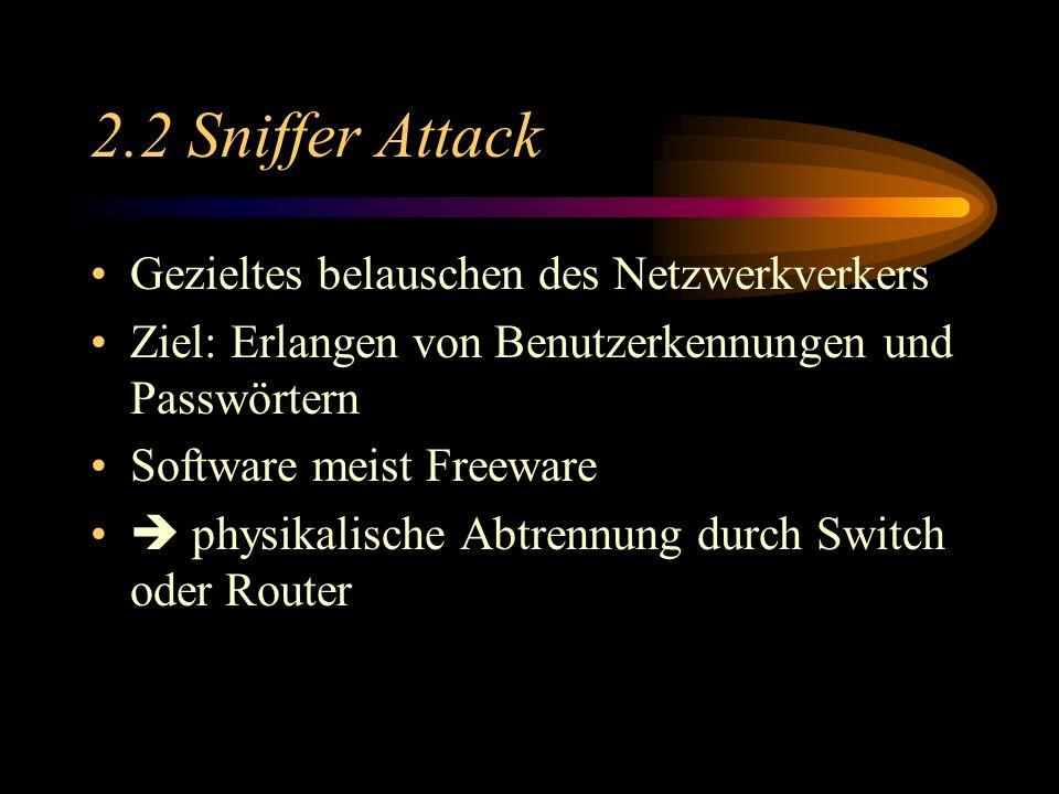 2.2 Sniffer Attack Gezieltes belauschen des Netzwerkverkers Ziel: Erlangen von Benutzerkennungen und Passwörtern Software meist Freeware physikalische Abtrennung durch Switch oder Router