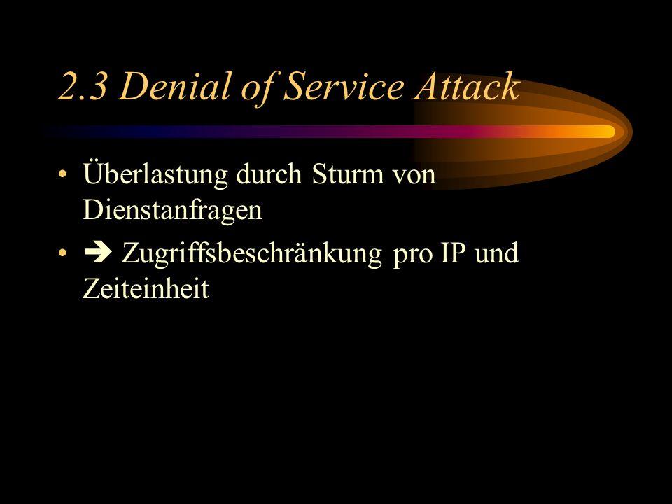 2.3 Denial of Service Attack Überlastung durch Sturm von Dienstanfragen Zugriffsbeschränkung pro IP und Zeiteinheit