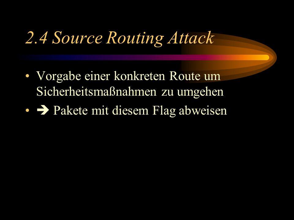 2.4 Source Routing Attack Vorgabe einer konkreten Route um Sicherheitsmaßnahmen zu umgehen Pakete mit diesem Flag abweisen