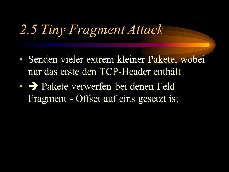 2.5 Tiny Fragment Attack Senden vieler extrem kleiner Pakete, wobei nur das erste den TCP-Header enthält Pakete verwerfen bei denen Feld Fragment - Offset auf eins gesetzt ist