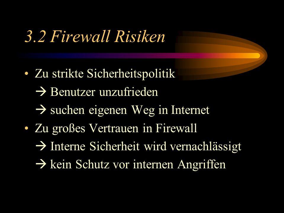 3.2 Firewall Risiken Zu strikte Sicherheitspolitik Benutzer unzufrieden suchen eigenen Weg in Internet Zu großes Vertrauen in Firewall Interne Sicherheit wird vernachlässigt kein Schutz vor internen Angriffen