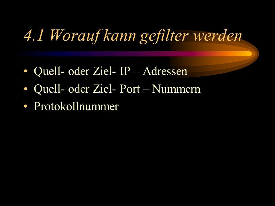 4.1 Worauf kann gefilter werden Quell- oder Ziel- IP – Adressen Quell- oder Ziel- Port – Nummern Protokollnummer