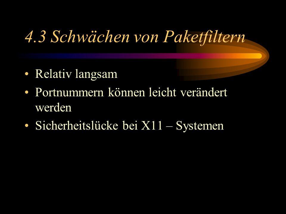 4.3 Schwächen von Paketfiltern Relativ langsam Portnummern können leicht verändert werden Sicherheitslücke bei X11 – Systemen