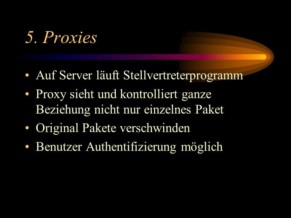 5. Proxies Auf Server läuft Stellvertreterprogramm Proxy sieht und kontrolliert ganze Beziehung nicht nur einzelnes Paket Original Pakete verschwinden