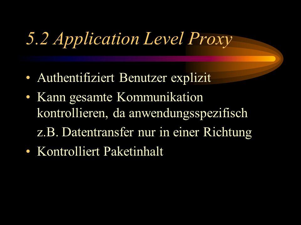 5.2 Application Level Proxy Authentifiziert Benutzer explizit Kann gesamte Kommunikation kontrollieren, da anwendungsspezifisch z.B.