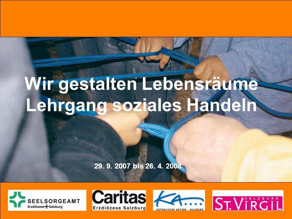 Wir gestalten Lebensräume Lehrgang soziales Handeln 29. 9. 2007 bis 26. 4. 2008