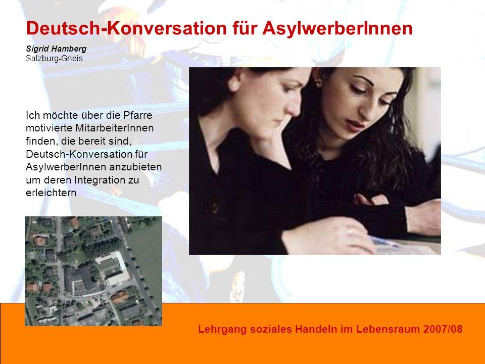 Lehrgang soziales Handeln im Lebensraum 2007/08 Ich möchte über die Pfarre motivierte MitarbeiterInnen finden, die bereit sind, Deutsch-Konversation für AsylwerberInnen anzubieten um deren Integration zu erleichtern Deutsch-Konversation für AsylwerberInnen Sigrid Hamberg Salzburg-Gneis