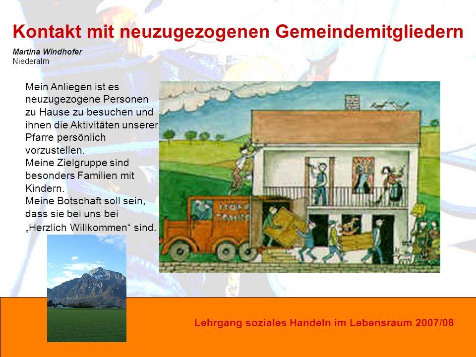 Lehrgang soziales Handeln im Lebensraum 2007/08 Mein Anliegen ist es neuzugezogene Personen zu Hause zu besuchen und ihnen die Aktivitäten unserer Pfarre persönlich vorzustellen.