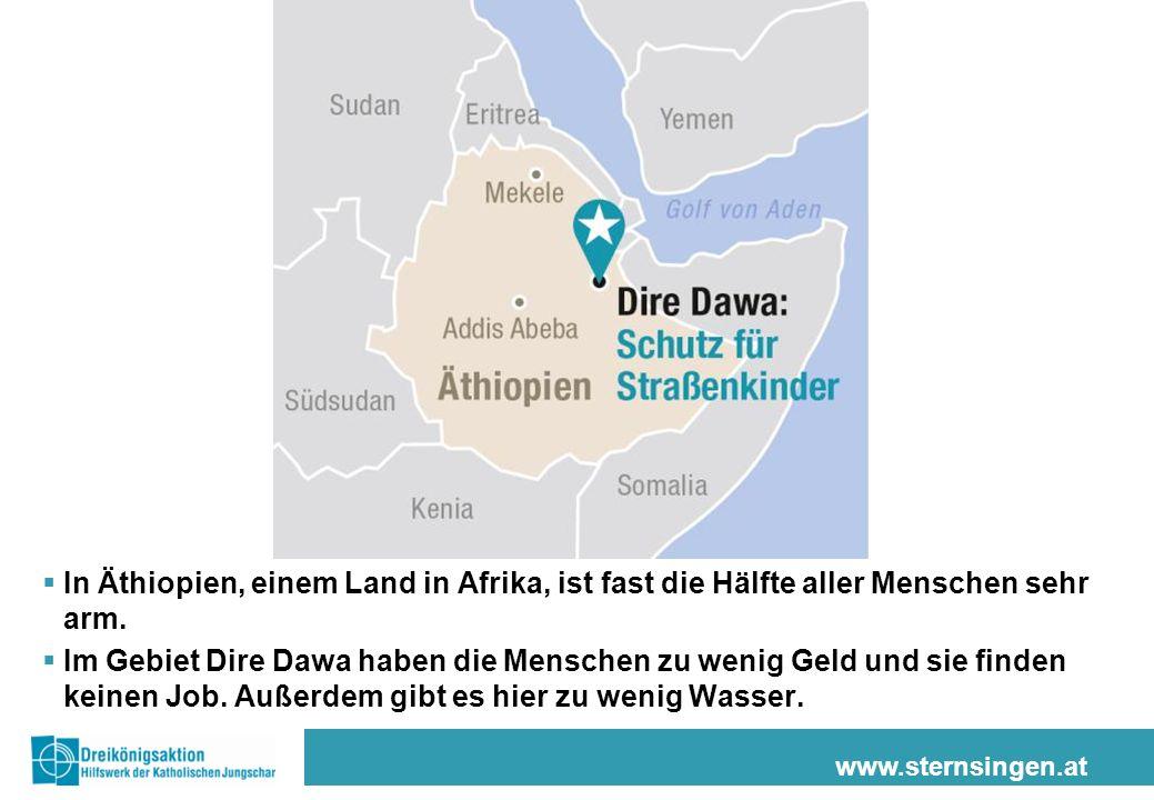 www.sternsingen.at In Äthiopien, einem Land in Afrika, ist fast die Hälfte aller Menschen sehr arm. Im Gebiet Dire Dawa haben die Menschen zu wenig Ge