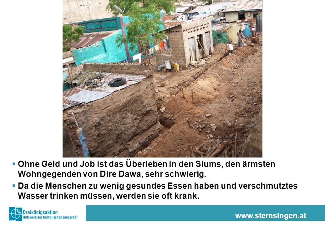 www.sternsingen.at Ohne Geld und Job ist das Überleben in den Slums, den ärmsten Wohngegenden von Dire Dawa, sehr schwierig. Da die Menschen zu wenig
