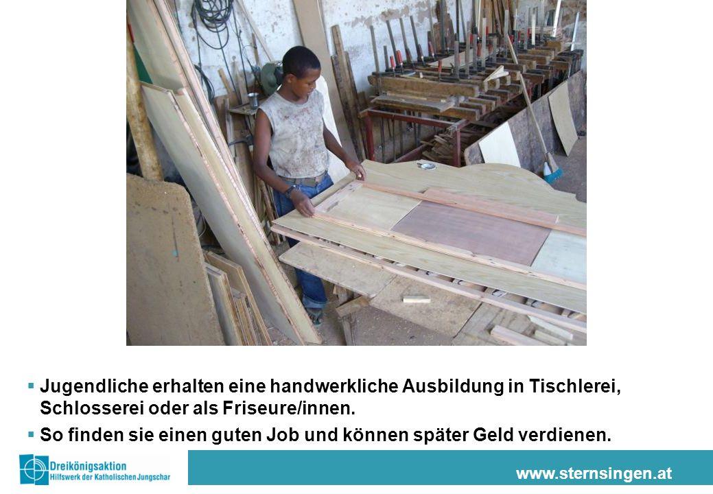 www.sternsingen.at Jugendliche erhalten eine handwerkliche Ausbildung in Tischlerei, Schlosserei oder als Friseure/innen. So finden sie einen guten Jo