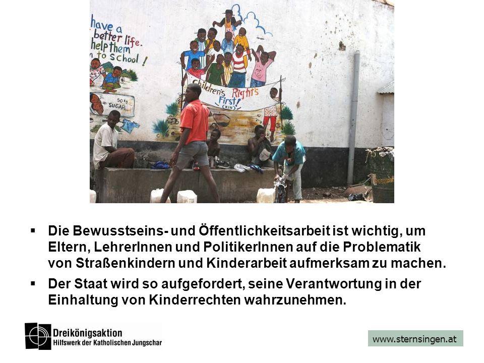 www.sternsingen.at Die Bewusstseins- und Öffentlichkeitsarbeit ist wichtig, um Eltern, LehrerInnen und PolitikerInnen auf die Problematik von Straßenkindern und Kinderarbeit aufmerksam zu machen.