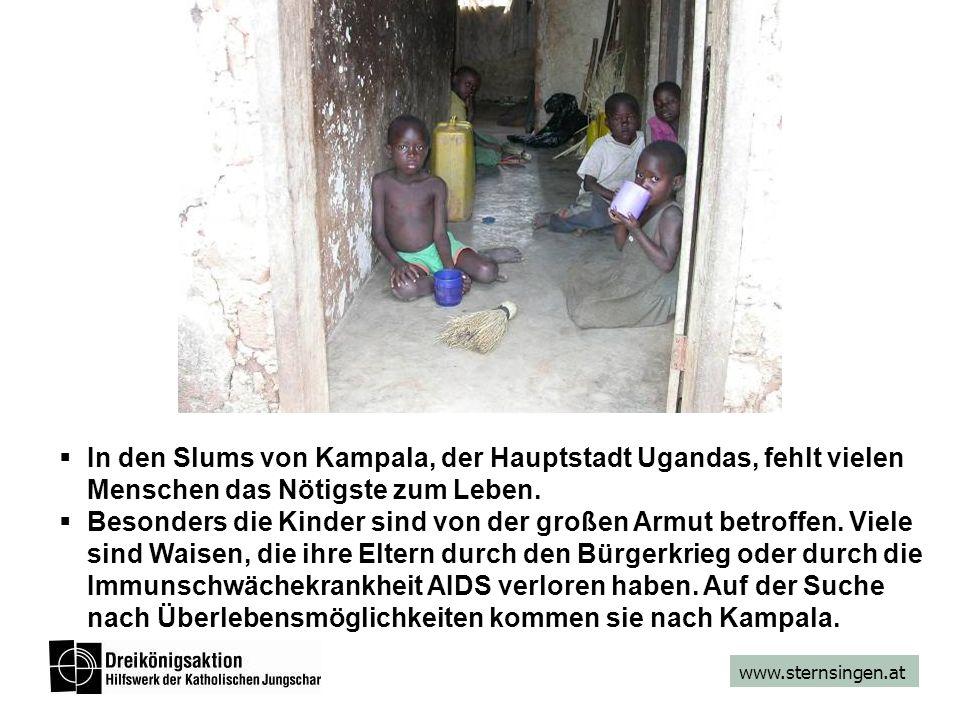 www.sternsingen.at In den Slums von Kampala, der Hauptstadt Ugandas, fehlt vielen Menschen das Nötigste zum Leben. Besonders die Kinder sind von der g