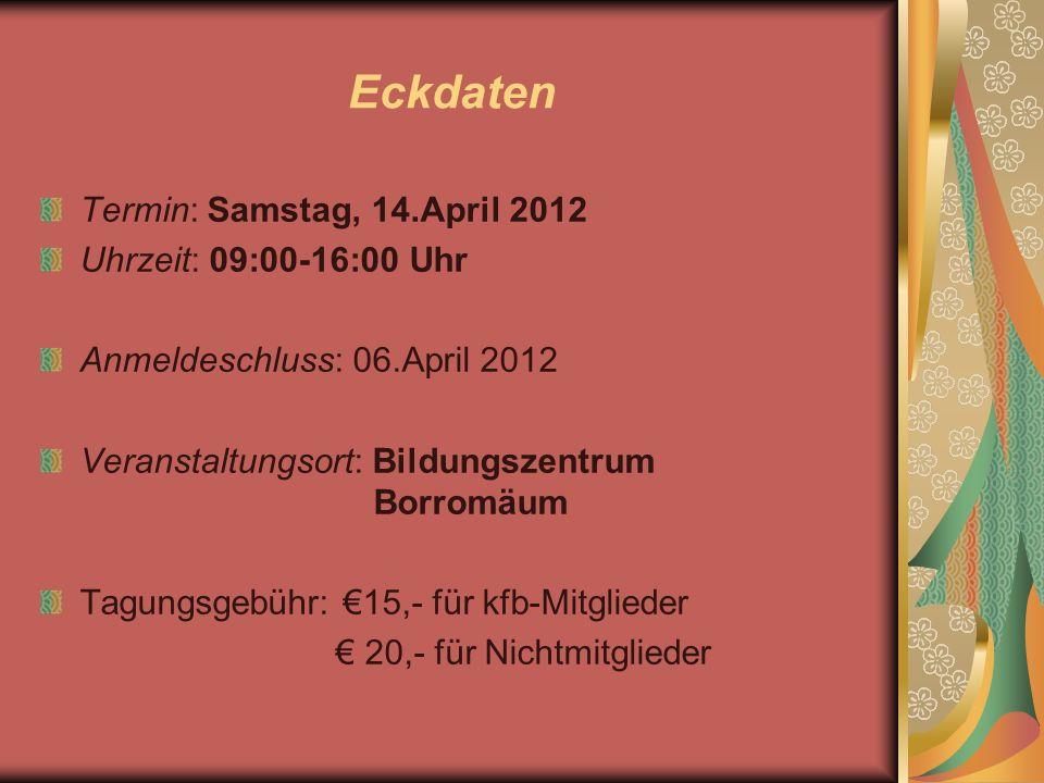 Eckdaten Termin: Samstag, 14.April 2012 Uhrzeit: 09:00-16:00 Uhr Anmeldeschluss: 06.April 2012 Veranstaltungsort: Bildungszentrum Borromäum Tagungsgebühr: 15,- für kfb-Mitglieder 20,- für Nichtmitglieder