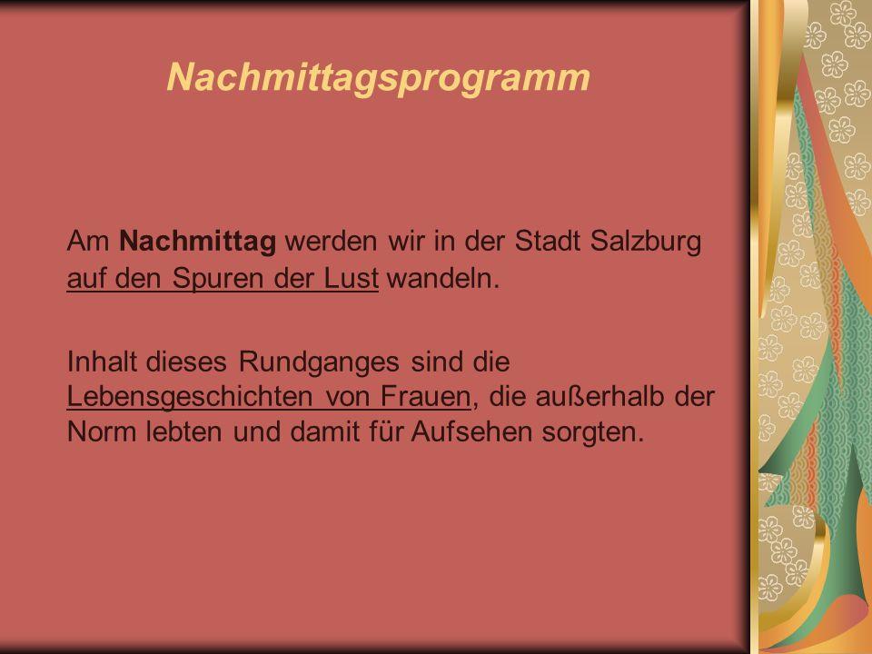 Nachmittagsprogramm Am Nachmittag werden wir in der Stadt Salzburg auf den Spuren der Lust wandeln. Inhalt dieses Rundganges sind die Lebensgeschichte