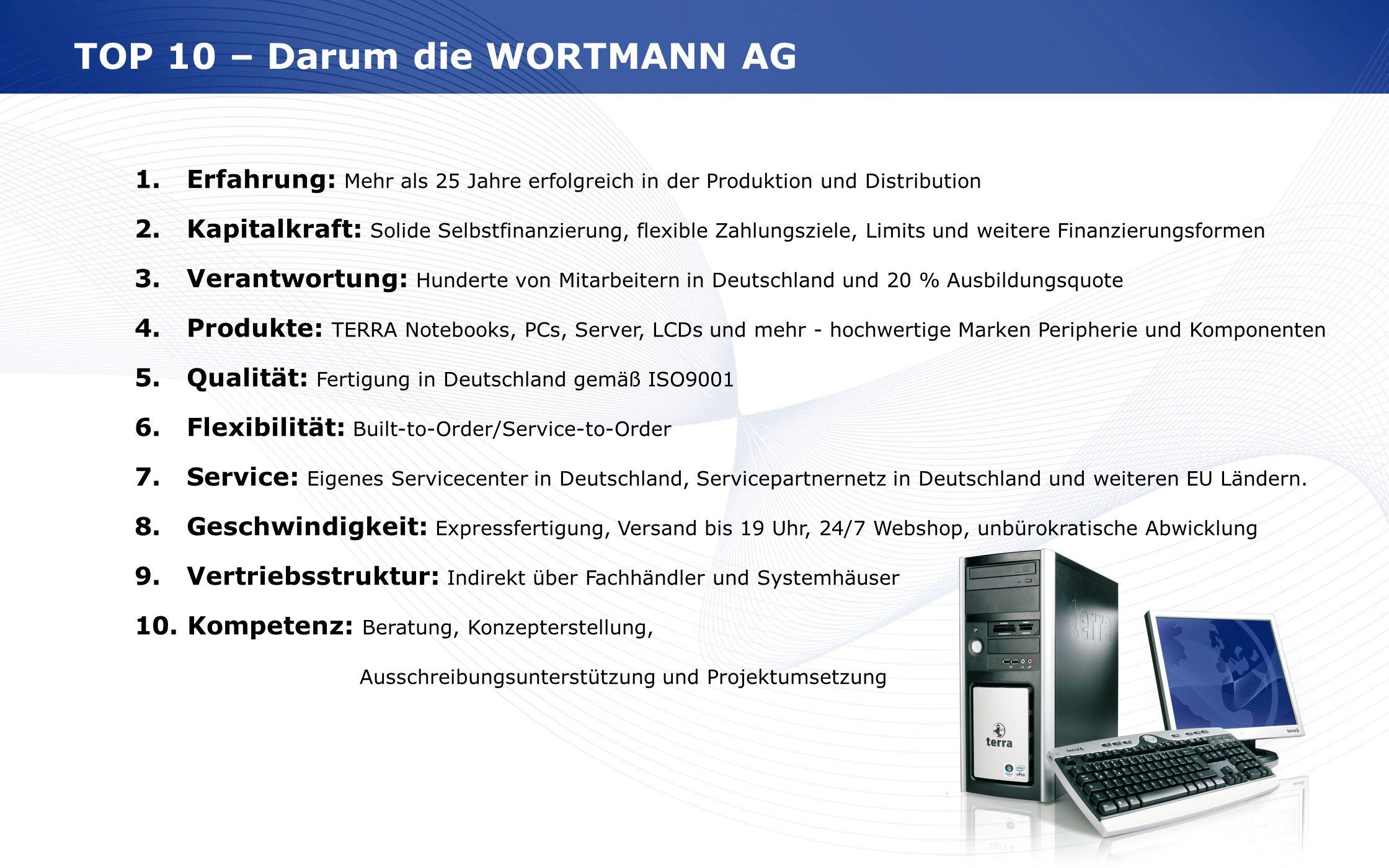 www.wortmann.de TOP 10 – Darum die WORTMANN AG 1. Erfahrung: Mehr als 25 Jahre erfolgreich in der Produktion und Distribution 2. Kapitalkraft: Solide