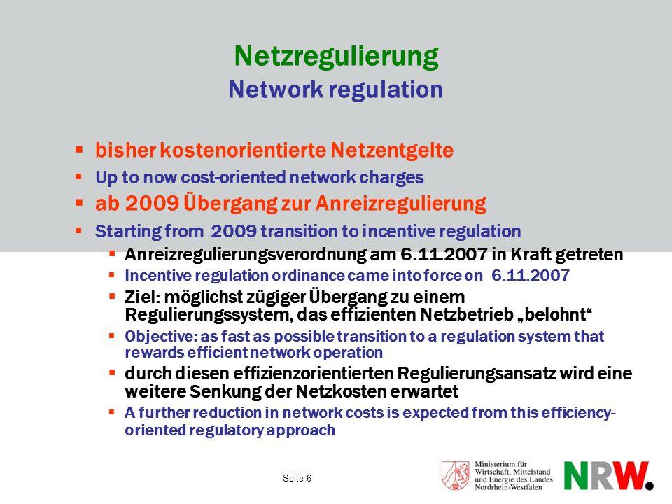 Seite 6 Netzregulierung Network regulation bisher kostenorientierte Netzentgelte Up to now cost-oriented network charges ab 2009 Übergang zur Anreizre