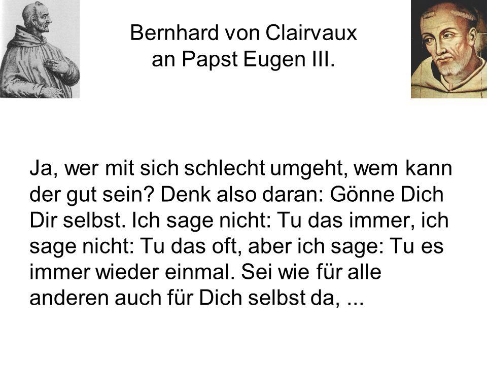 Bernhard von Clairvaux an Papst Eugen III.Ja, wer mit sich schlecht umgeht, wem kann der gut sein.