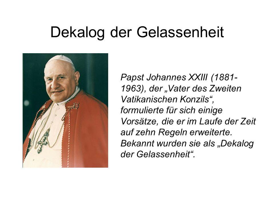 Dekalog der Gelassenheit Papst Johannes XXIII (1881- 1963), der Vater des Zweiten Vatikanischen Konzils, formulierte für sich einige Vorsätze, die er im Laufe der Zeit auf zehn Regeln erweiterte.