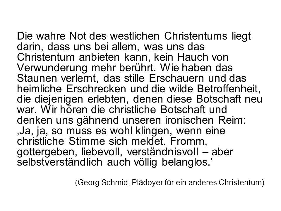 Die wahre Not des westlichen Christentums liegt darin, dass uns bei allem, was uns das Christentum anbieten kann, kein Hauch von Verwunderung mehr berührt.