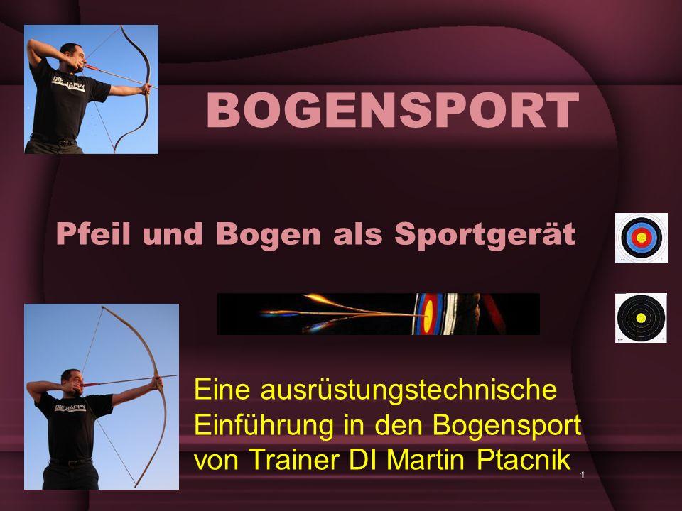 1 Pfeil und Bogen als Sportgerät BOGENSPORT Eine ausrüstungstechnische Einführung in den Bogensport von Trainer DI Martin Ptacnik